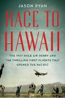 Race to Hawaii: The 1927 Dole Air Derby and the Thrilling First Flights That Opened the Pacific (Hardback)