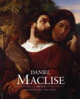Daniel Maclise (1806-1870): Romancing the Past (Hardback)