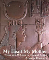 My Heart My Mother: Death and Rebirth in Ancient Egypt (Paperback)