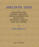 Anecdote Lives of William Hogarth, Sir Joshua Reynolds, Thomas Gainsborough, Henry Fuseli, Sir Thomas Lawrence and J.M.W.Turner (Hardback)