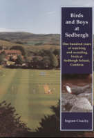 Birds and Boys at Sedbergh: One Hundred Years of Watching and Recording Birds at Sedbergh School, Cumbria (Paperback)