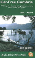 Car Free Cumbria: North v. 1: Walking the County Using Lake Steamers, Local Buses and Trains - A John Gilham green guide (Paperback)