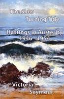 The Slow Turning Tide: Hastings in Austerity, 1946-1954 (Paperback)