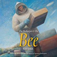The Beekeeper and the Bee: Paintings, Drawings and the Voices of Somerset Beekeepers (Hardback)