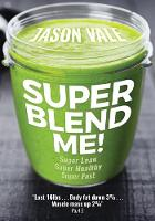 Super Blend Me!: The protein plan for people who want to get ... Super Lean! Super Healthy! Super Fast! ... but don't want to clean a juicer! (Paperback)