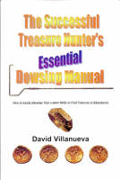 The Successful Treasure Hunter's Essential Dowsing Manual: How to Easily Develop Your Latent Skills to Find Treasure in Abundance (Paperback)