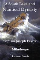 A South Lakeland Nautical Dynasty: Captain Joseph Fayrer of Milnthorpe (Paperback)