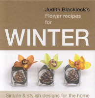 Judith Blacklock's Flower Recipes for Winter: Simple and Stylish Designs for the Home (Hardback)