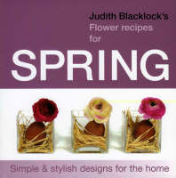 Judith Blacklock's Flower Recipes for Spring: Simple and Stylish Designs for the Home (Hardback)