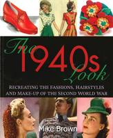 The 1940s Look: Recreating the Fashions, Hairstyles and Make-Up of the Second World War (Paperback)
