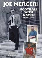 Joe Mercer, OBE: Football with a Smile - The Authorised Biography of an Everton, Arsenal and England Legend and a Highly Successful Manager with Sheffield United, Aston Villa, Manchester City, Coventry C and England (Hardback)