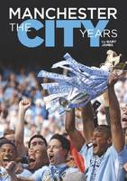 Manchester - the City Years: Tracing the Story of Manchester City from the 1860s to the Modern Day (Hardback)