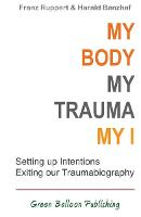 My Body, My Trauma, My I: Constellating our intentions - exiting our traumabiography (Paperback)