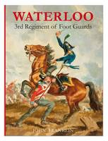 Waterloo 3rd Regiment of Foot Guards: The Waterloo Campaign v. 1 (Hardback)