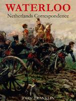 Waterloo Netherlands Correspondence: v. 1: Letters and Reports from Manuscript Sources - Waterloo 1815 (Paperback)
