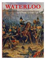 Waterloo Hanoverian Correspondence: v. 1: Letters and Reports from Manuscript Sources - Waterloo 1815 (Paperback)