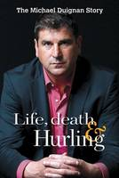 Life, Death and Hurling: Michael Duignan Autobiography (Paperback)