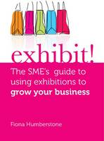Exhibit!: The SME's Guide to Using Exhibitions to Grow Your Business (Paperback)