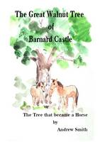 The Great Walnut Tree of Barnard Castle: The Tree That Became a Horse (Paperback)