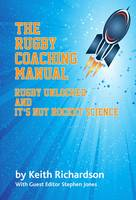 The Rugby Coaching Manual: Rugby Unlocked and it's Not Rocket Science (Paperback)