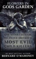 Flowers in Gods Garden: One Mans Crusade to Catch Britains Most Evil Child Killers. (Hardback)