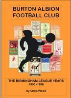 Burton Albion Football Club: The Birmingham League Years 1950-58 (Paperback)