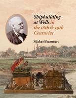 Shipbuilding at Wells in the 18th 19th Centuries (Paperback)
