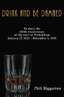 Drink and be Damned: To mark the 100th anniversary of the start of Prohibition January 17, 1920 - December 5, 1933 (Paperback)