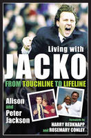 Living with Jacko: From Touchline to Lifeline Alison and Peter Jackson (Hardback)