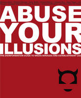 Abuse Your Illusions: The Disinformation Guide to Media Mirages and Establishment Lies (Paperback)