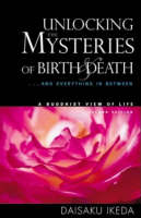Unlocking the Mysteries of Birth & Death: . . . And Everything in Between, A Buddhist View Life (Paperback)