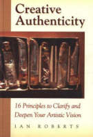 Creative Authenticity: 16 Principles to Clarify and Deepen Your Artistic Vision (Paperback)