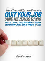 Quit Your Job (and Never Go Back) - How to Create, Start, & Market an Online Business for Under $500 in 30 Days or Less (WorkYourselfUp.Com Presents) (Paperback)