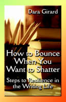 How to Bounce When You Want to Shatter: Steps to Resilience in the Writing Life (Paperback)