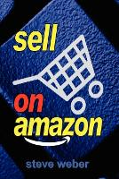 Sell on Amazon: A Guide to Amazon's Marketplace, Seller Central, and Fulfillment by Amazon Programs (Paperback)
