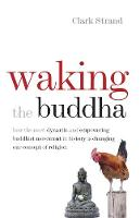 Waking the Buddha: How the Most Dynamic and Empowering Buddhist Movement in History Is Changing Our Concept of Religion (Paperback)