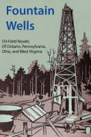 Fountain Wells: A History of the Oil-field Novels of Ontario, Pennsylvania, Ohio, and West Virginia (Paperback)
