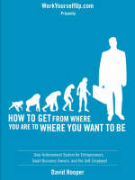 How to Get From Where You Are to Where You Want to Be - Goal Achievement System for Entrepreneurs, Small Business Owners, and the Self-Employed (WorkYourselfUp.Com Presents) (Paperback)