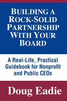 Building a Rock-solid Partnership with Your Board: A Real-life, Practical Guidebook for Nonprofit and Public CEOs (Paperback)