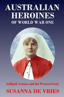 Australian Heroines of World War 1: Gallipoli, Lemnos and the Western Front (Paperback)