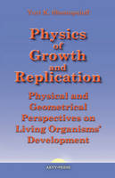 Physics of Growth and Replication. Physical and Geometrical Perspectives on Living Organisms' Development (Hardback)