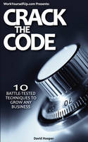 Crack the Code - 10 Battle-Tested Techniques to Grow Any Business (WorkYourselfUp.Com Presents) (Paperback)