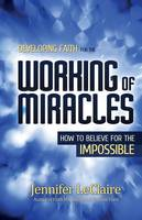 Developing Faith for the Working of Miracles: How to Believe for the Impossible (Paperback)
