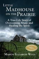 Little Madhouse on the Prairie: A True-Life Story of Overcoming Abuse and Healing the Spirit (Paperback)