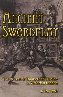 Ancient Swordplay: The Revival of Elizabethan Fencing in Victorian London (Paperback)