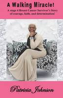 A Walking Miracle: A Story of courage, faith, and determination from a stage 4 Breast Cancer Survivor! (Paperback)