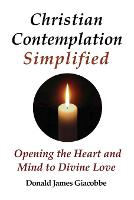 Christian Contemplation Simplified: Opening the Heart and Mind to Divine Love (Paperback)