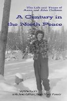 A Century in the North Peace: The Life and Times of Anne and John Callison (Paperback)