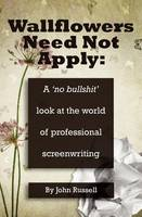 "Wallflowers Need Not Apply: A No ""Bullshit"" Look at the World of Professional Screenwriting (Paperback)"