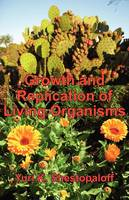 Growth and Replication of Living Organisms. General Law of Growth and Replication and the Unity of Biochemical and Physical Mechanisms (Paperback)